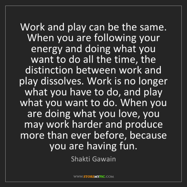 Shakti Gawain: Work and play can be the same. When you are following...