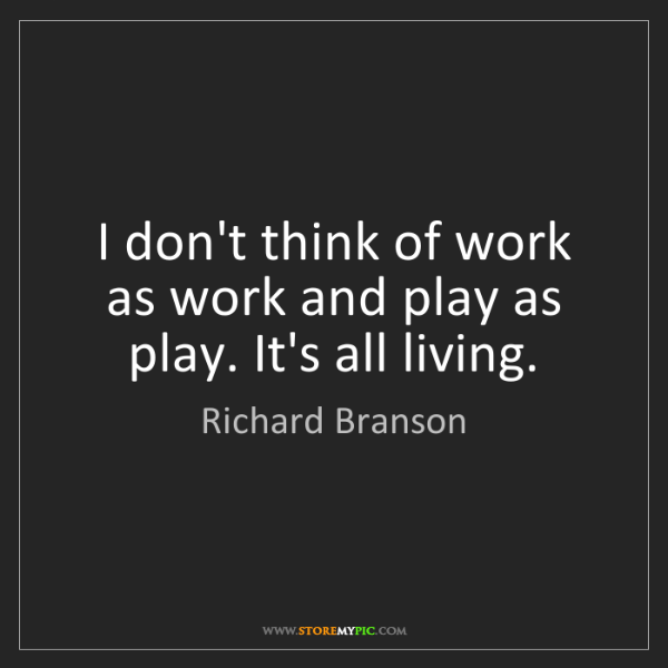 Richard Branson: I don't think of work as work and play as play. It's...
