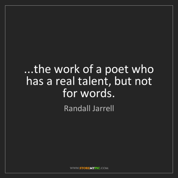 Randall Jarrell: ...the work of a poet who has a real talent, but not...