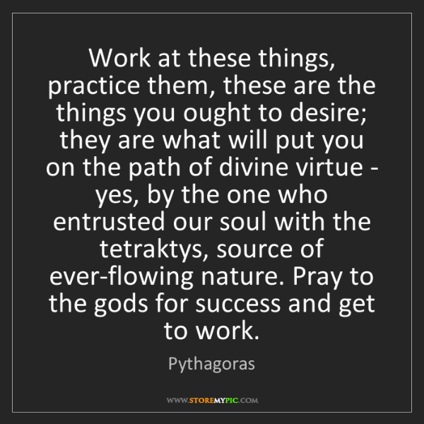 Pythagoras: Work at these things, practice them, these are the things...