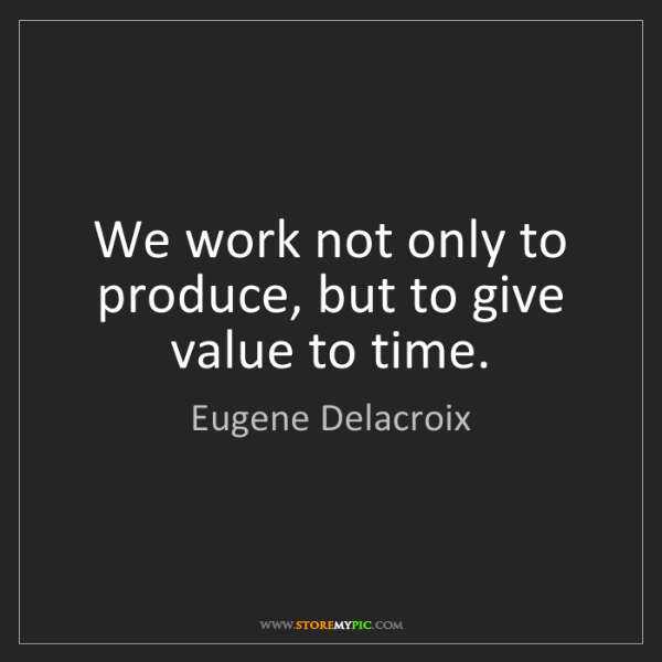 Eugene Delacroix: We work not only to produce, but to give value to time.