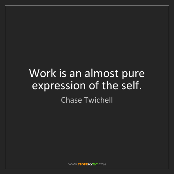 Chase Twichell: Work is an almost pure expression of the self.