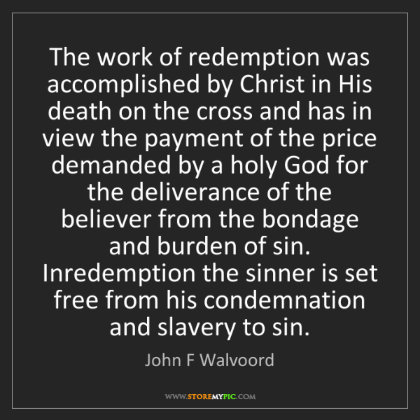 John F Walvoord: The work of redemption was accomplished by Christ in...