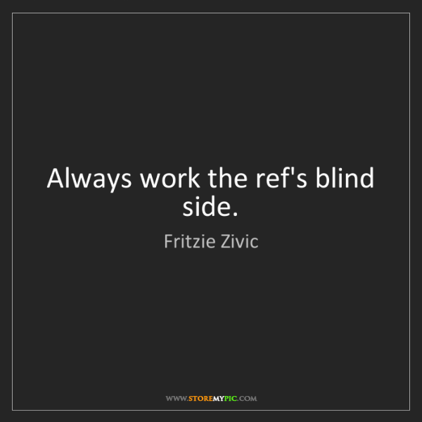 Fritzie Zivic: Always work the ref's blind side.