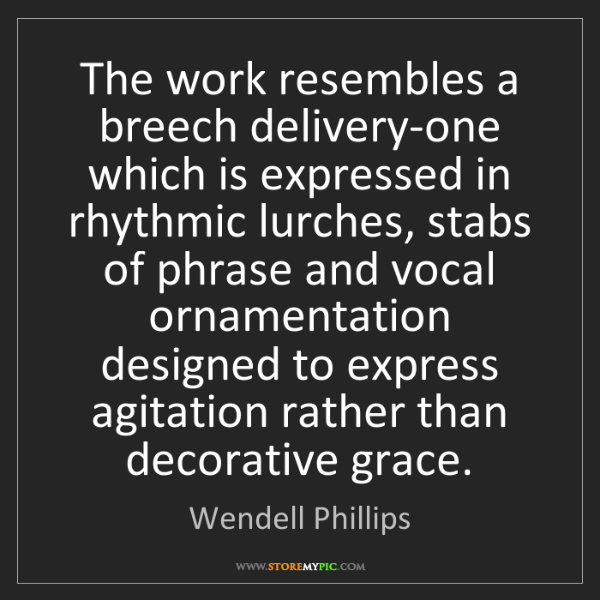 Wendell Phillips: The work resembles a breech delivery-one which is expressed...