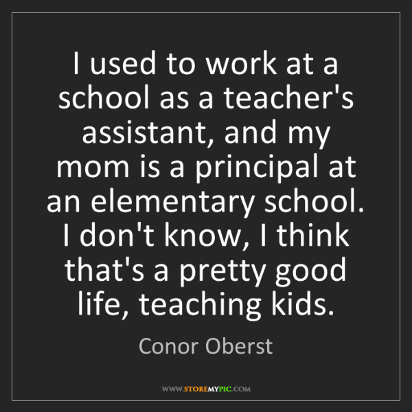 Conor Oberst: I used to work at a school as a teacher's assistant,...