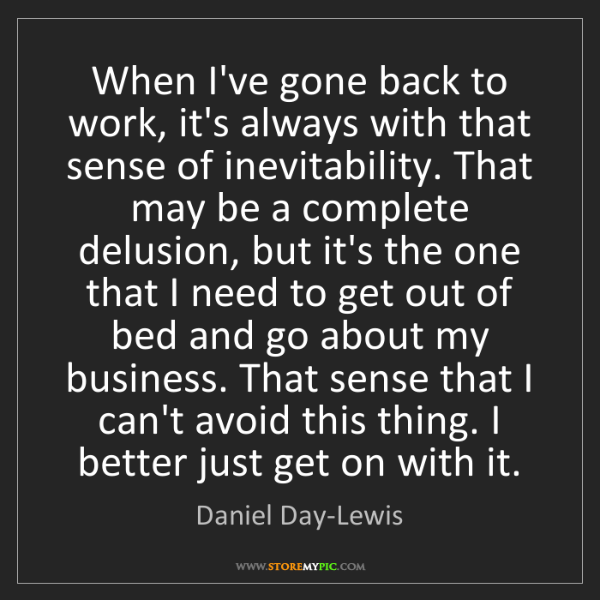 Daniel Day-Lewis: When I've gone back to work, it's always with that sense...