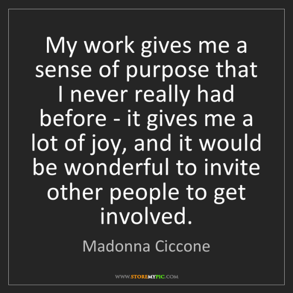 Madonna Ciccone: My work gives me a sense of purpose that I never really...