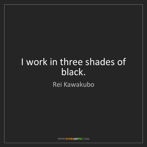 Rei Kawakubo: I work in three shades of black.