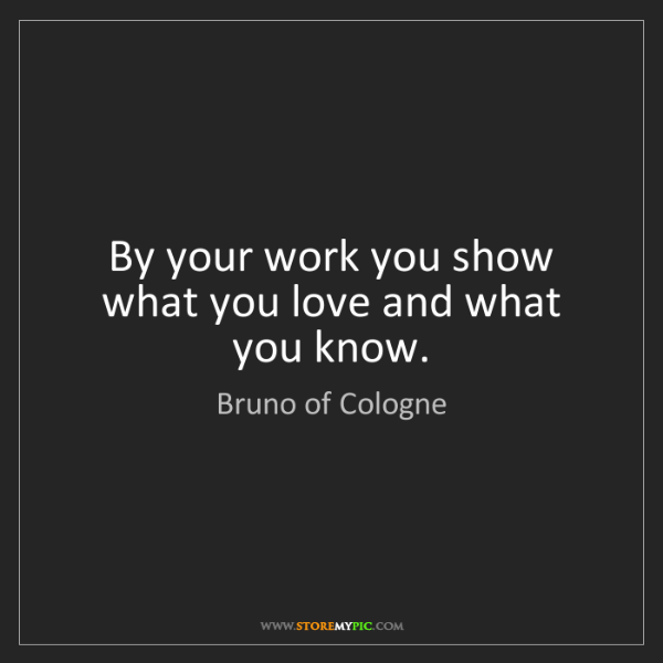 Bruno of Cologne: By your work you show what you love and what you know.