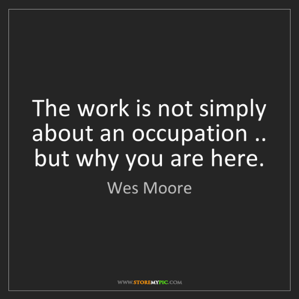 Wes  Moore: The work is not simply about an occupation .. but why...