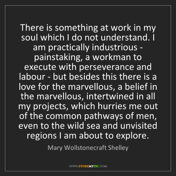 Mary Wollstonecraft Shelley: There is something at work in my soul which I do not...