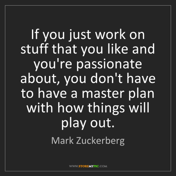 Mark Zuckerberg: If you just work on stuff that you like and you're passionate...