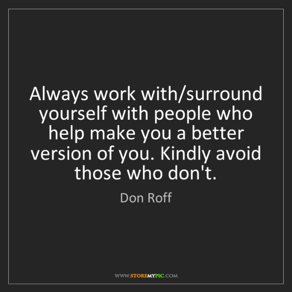 Don Roff: Always work with/surround yourself with people who help...
