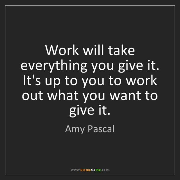 Amy Pascal: Work will take everything you give it. It's up to you...