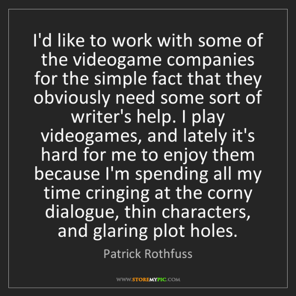 Patrick Rothfuss: I'd like to work with some of the videogame companies...