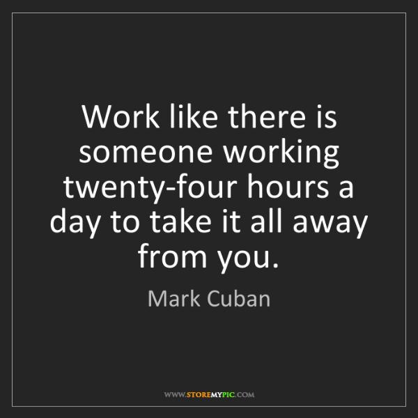 Mark Cuban: Work like there is someone working twenty-four hours...