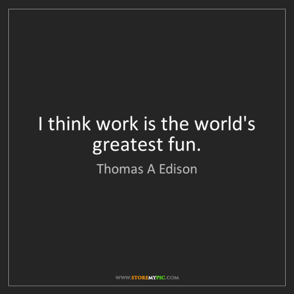 Thomas A Edison: I think work is the world's greatest fun.