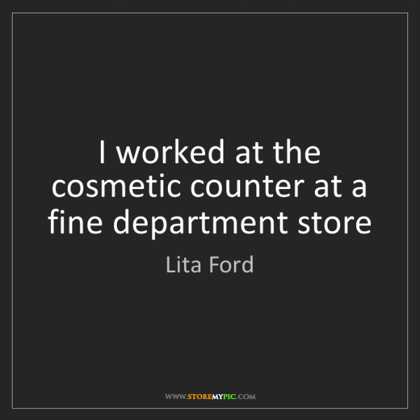 Lita Ford: I worked at the cosmetic counter at a fine department...