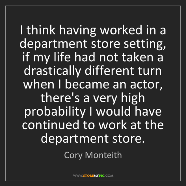 Cory Monteith: I think having worked in a department store setting,...