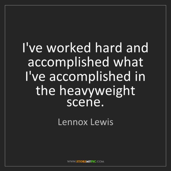Lennox Lewis: I've worked hard and accomplished what I've accomplished...