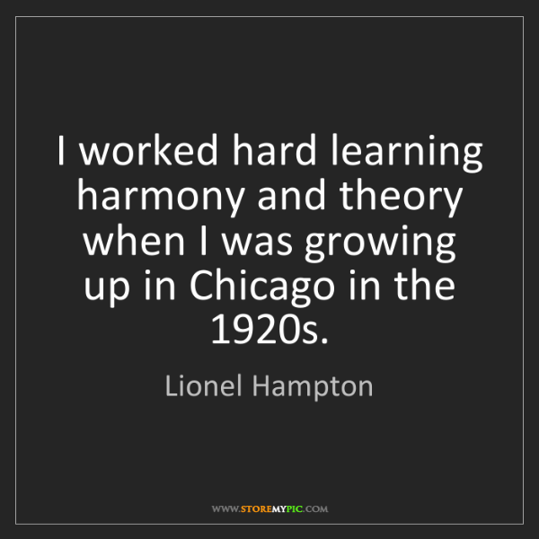 Lionel Hampton: I worked hard learning harmony and theory when I was...