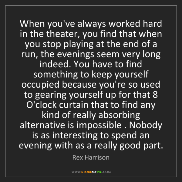Rex Harrison: When you've always worked hard in the theater, you find...