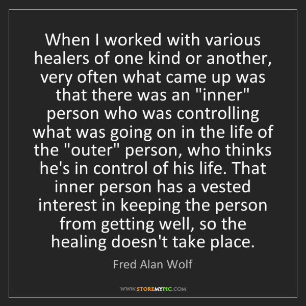 Fred Alan Wolf: When I worked with various healers of one kind or another,...