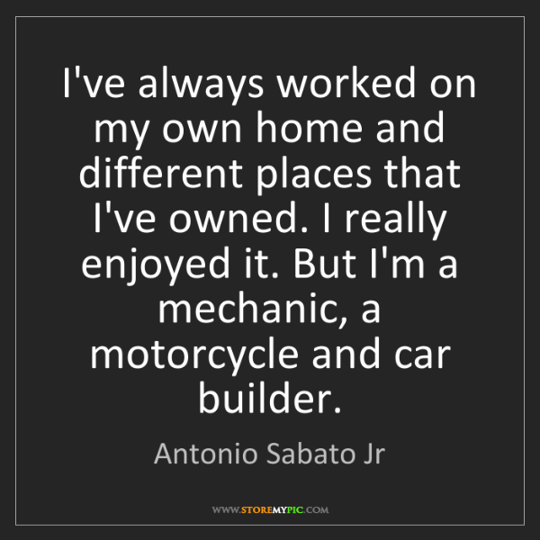 Antonio Sabato Jr: I've always worked on my own home and different places...