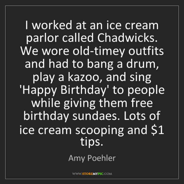 Amy Poehler: I worked at an ice cream parlor called Chadwicks. We...