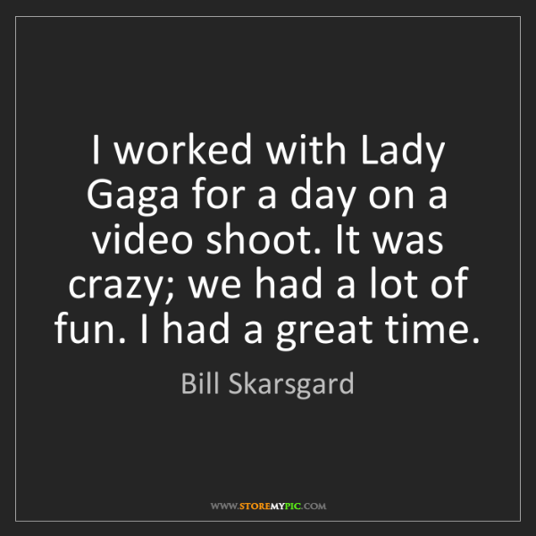 Bill Skarsgard: I worked with Lady Gaga for a day on a video shoot. It...