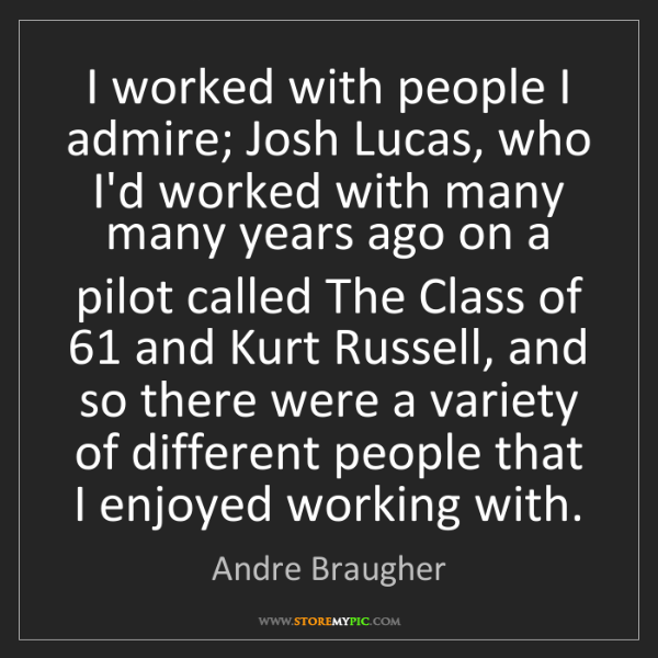 Andre Braugher: I worked with people I admire; Josh Lucas, who I'd worked...