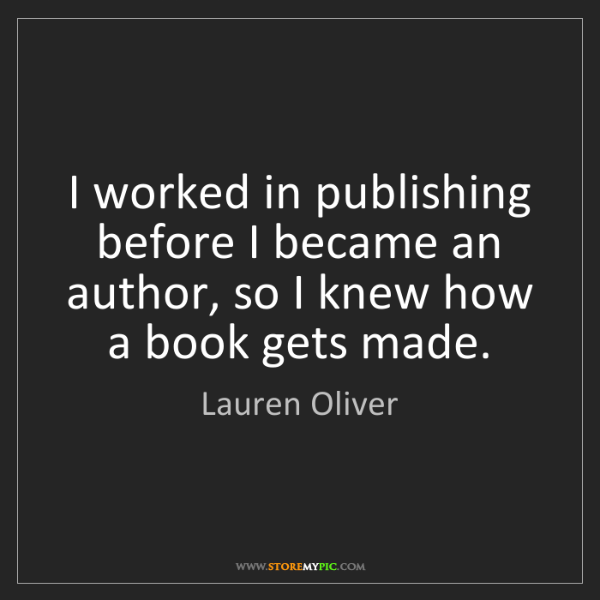 Lauren Oliver: I worked in publishing before I became an author, so...