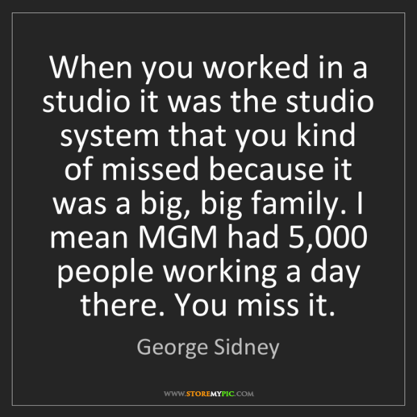 George Sidney: When you worked in a studio it was the studio system...