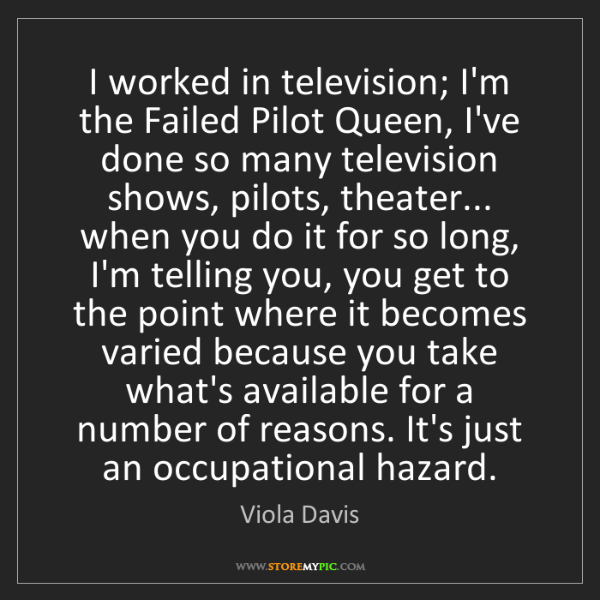 Viola Davis: I worked in television; I'm the Failed Pilot Queen, I've...
