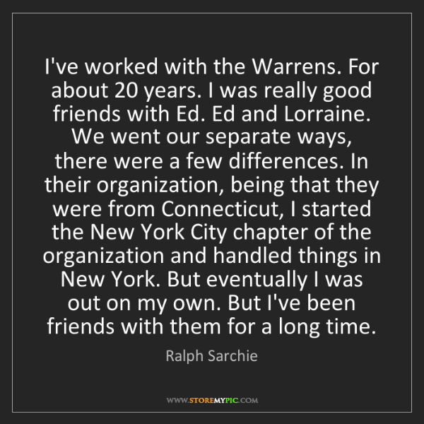 Ralph Sarchie: I've worked with the Warrens. For about 20 years. I was...