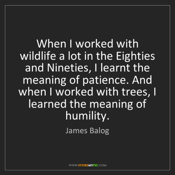 James Balog: When I worked with wildlife a lot in the Eighties and...