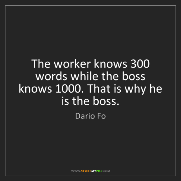 Dario Fo: The worker knows 300 words while the boss knows 1000....