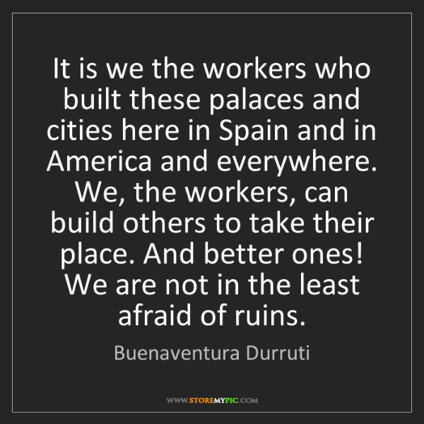 Buenaventura Durruti: It is we the workers who built these palaces and cities...