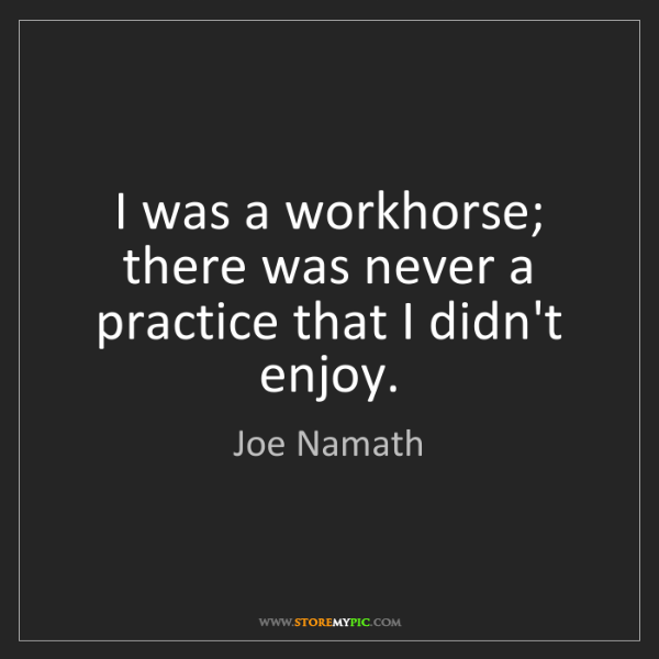 Joe Namath: I was a workhorse; there was never a practice that I...