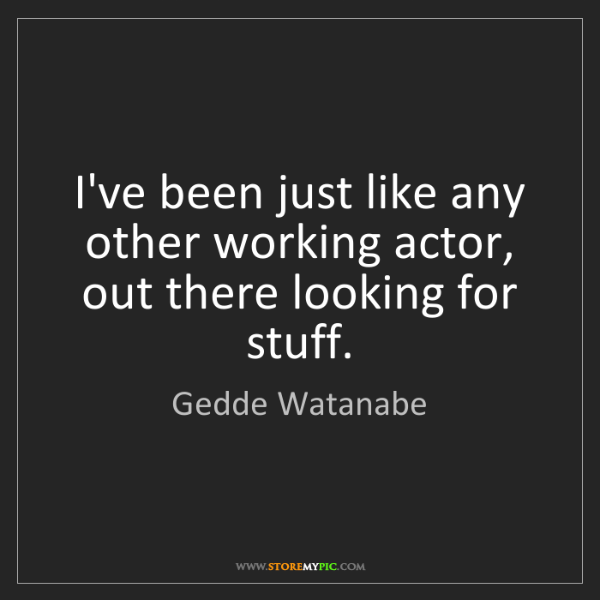 Gedde Watanabe: I've been just like any other working actor, out there...
