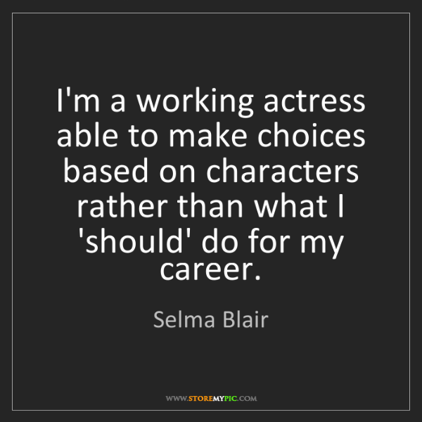 Selma Blair: I'm a working actress able to make choices based on characters...