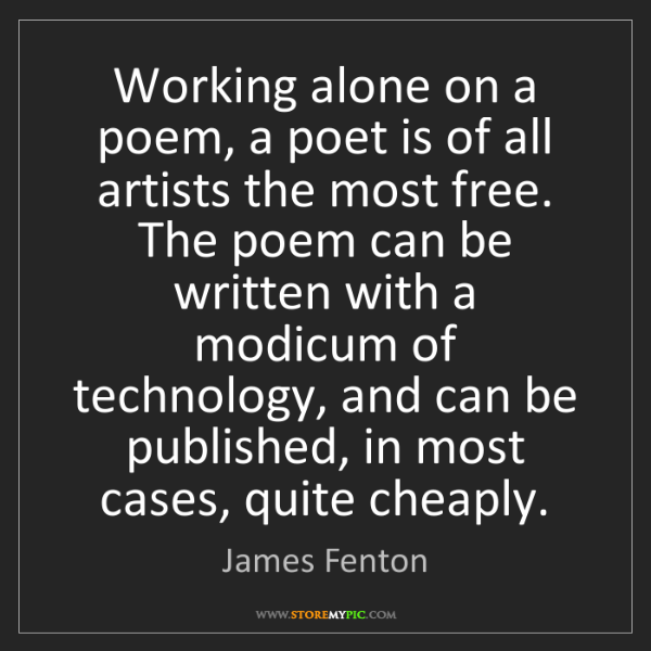 James Fenton: Working alone on a poem, a poet is of all artists the...