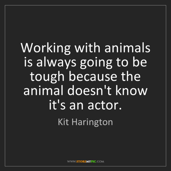 Kit Harington: Working with animals is always going to be tough because...