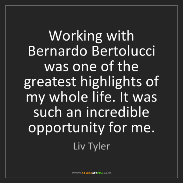 Liv Tyler: Working with Bernardo Bertolucci was one of the greatest...