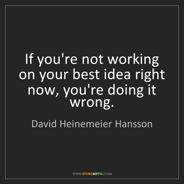David Heinemeier Hansson: If you're not working on your best idea right now, you're...