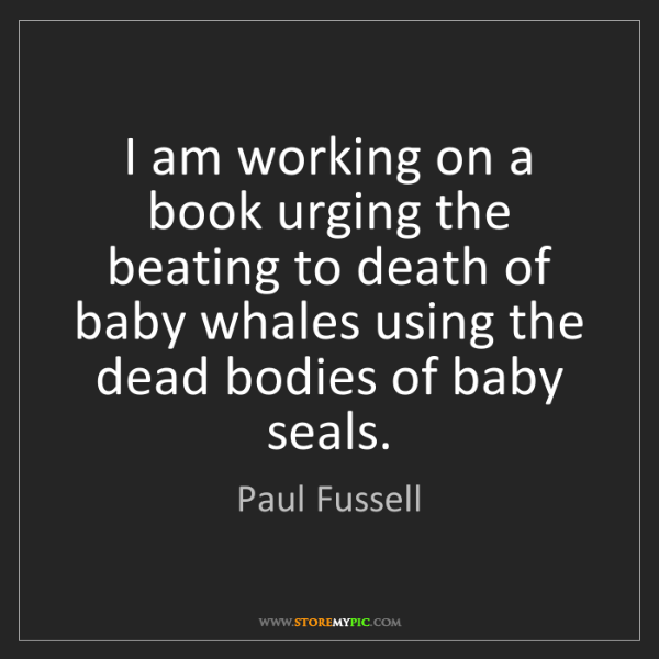 Paul Fussell: I am working on a book urging the beating to death of...