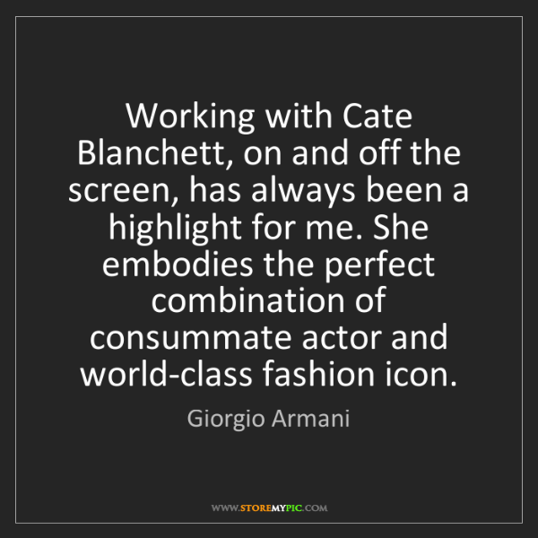 Giorgio Armani: Working with Cate Blanchett, on and off the screen, has...