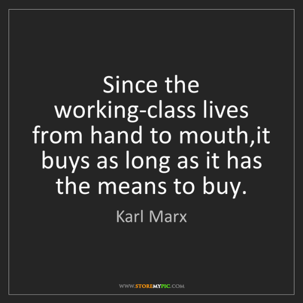 Karl Marx: Since the working-class lives from hand to mouth,it buys...