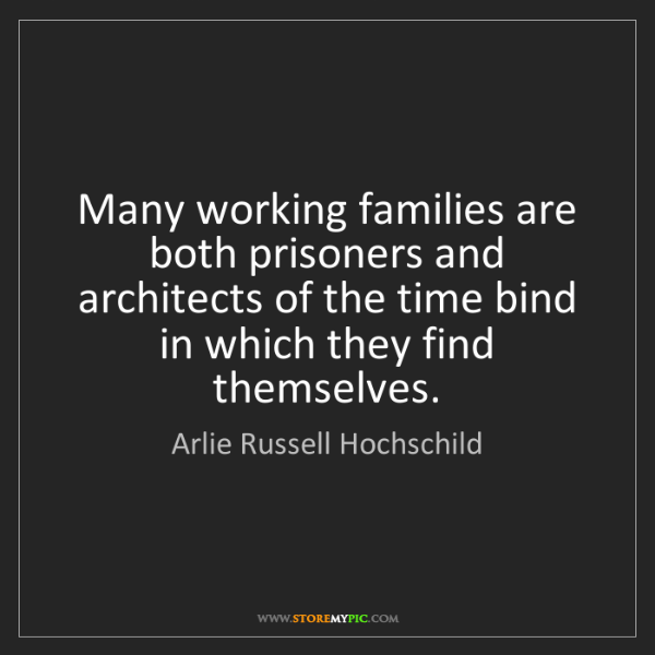 Arlie Russell Hochschild: Many working families are both prisoners and architects...